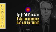 Igreja Cristã de Aton - Estar no mundo e não ser do mundo