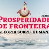 Prosperidade de Fronteira II - Alegria Sobre-humana