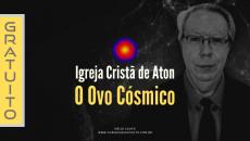 Igreja Cristã de Aton - O Ovo Cósmico